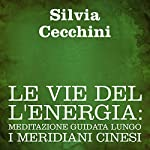 Le vie dell'energia [The Way of Energy]: Meditazione guidata lungo i meridiani cinesi | Silvia Cecchini