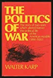 The politics of war: The story of two wars which altered forever the political life of the American Republic (1890-1920) (006012265X) by Walter Karp