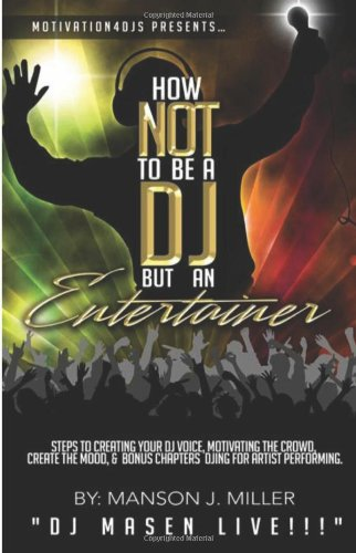 Motivation4Djs Present'S How Not To Be A Dj But An Entertainer: Steps To Creating Your Dj Voice, Motivating The Crowd, Creating The Mood & Bonus Chapters Djing For Performing Artist