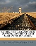 img - for Conf r nces Sur La Question Ouvri re: Donn es   L' glise Saint-saveur De Qu bec... (French Edition) book / textbook / text book