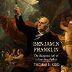 Benjamin Franklin: The Religious Life of a Founding Father | Thomas S. Kidd