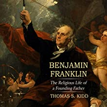 Benjamin Franklin: The Religious Life of a Founding Father Audiobook by Thomas S. Kidd Narrated by Tom Perkins