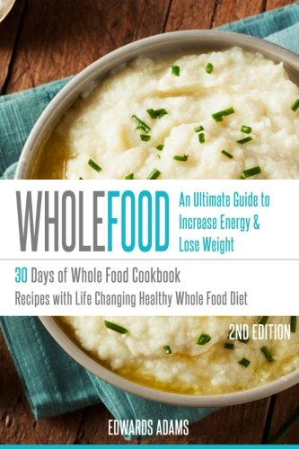 Whole Food: 30 Days of Whole Food Cookbook: Recipes with Life-Changing Healthy Whole Food Diet - The Ultimate Guide to Increasing Your Energy & Losing Weight (Approved Whole Food Meal Plan Challenge) by Edwards Adams
