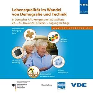 Lebensqualität im Wandel von Demografie und Technik: 6. Deutscher AAL-Kongress mit Ausstellung 22. - 23. Januar 2013, Berlin Tagungsbeiträge