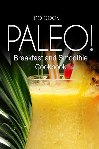No-Cook Paleo! - Breakfast And Smoothie Cookbook: Ultimate Caveman Cookbook Series, Perfect Companion For A Low Carb Lifestyle, And Raw Diet Food Lifestyle back-99739