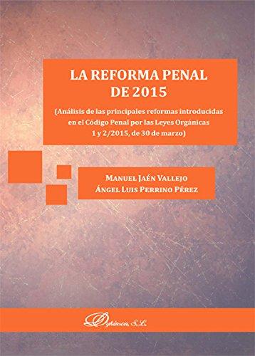 La reforma penal de 2015. Análisis de las principales reformas introducidas en el Código Penal por las Leyes Orgánicas 1 y 2/2015, de 30 de marzo.