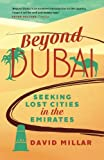 David Millar Beyond Dubai: Seeking Lost Cities in the Emirates