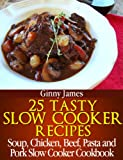 25 Tasty Slow Cooker Recipes: Soup, Chicken, Beef, Pasta and Pork Slow Cooker Cookbook (Slow Cooker Recipes Cookbooks)