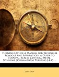 Turning Lathes: A Manual for Technical Schools and Apprentices: A Guide to Turning, Screw-Cutting, Metal-Spinning, [Ornamental Turning,] & C. ... (1146583559) by Lukin, James