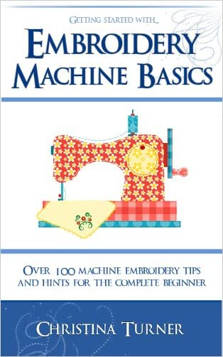 Embroidery Machine Basics - With over 100 Machine Embroidery Tips & Hints for the Complete Beginner
