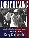 Dirty dealing : drug smuggling on the Mexican border & thee assassination of a federal judge : an American parable