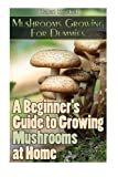 Mushrooms Growing For Dummies: A Beginner's Guide to Growing Mushrooms at Home: (How to Grow Oyster Mushrooms, Mushroom Farming, Edible Mushrooms)