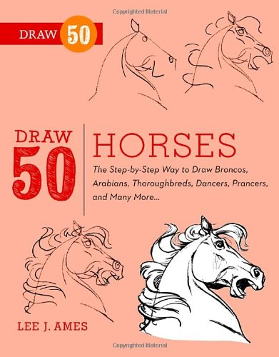 Draw 50 Horses: The Step-by-Step Way to Draw Broncos, Arabians, Thoroughbreds, Dancers, Prancers, and Many More.