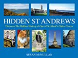 Hidden St Andrews: Discover The Hidden History of One of Scotland's Oldest Towns Susan McMullan
