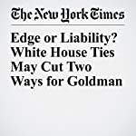 Edge or Liability? White House Ties May Cut Two Ways for Goldman | Kate Kelly