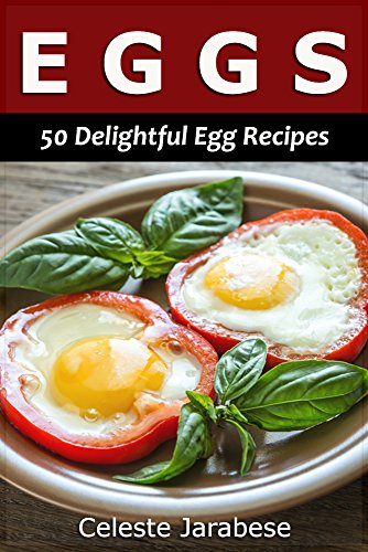 Egg Recipes: 50 Delightful Recipes for Your Everyday Meals by Celeste Jarabese, Content Arcade Publishing