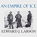 An Empire of Ice: Scott, Shackleton, and the Heroic Age of Antarctic Science | Edward J. Larson