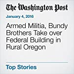 Armed Militia, Bundy Brothers Take over Federal Building in Rural Oregon   Peter Holley