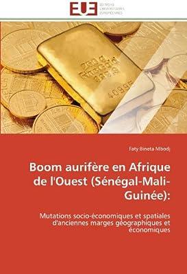 Boom aurifère en Afrique de l'Ouest (Sénégal-Mali-Guinée):: Mutations socio-économiques et spatiales d'anciennes marges géographiques et économiques de Faty Bineta Mbodj