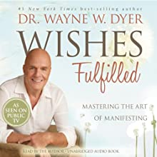 Wishes Fulfilled: Mastering the Art of Manifesting (       UNABRIDGED) by Wayne W. Dyer Narrated by Wayne W. Dyer
