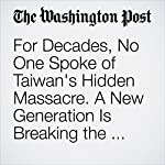 For Decades, No One Spoke of Taiwan's Hidden Massacre. A New Generation Is Breaking the Silence. | Amy B Wang