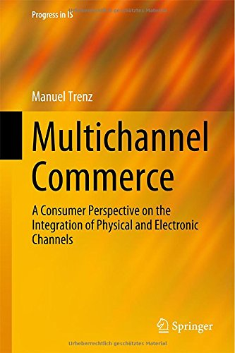 Multichannel Commerce: A Consumer Perspective on the Integration of Physical and Electronic Channels (Progress in IS)
