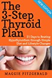 The 3-Step Thyroid Plan: 21 Days to Beating Hypothyroidism through Simple Diet and Lifestyle Changes (Now! Includes 40 Delicious Metabolism Boosting Recipes)