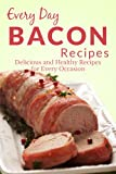 Bacon Recipes: The Complete Guide to Breakfast, Lunch, Dinner, and More (Every Day Recipes)
