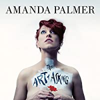 The Art of Asking: How I Learned to Stop Worrying and Let People Help Hörbuch von Amanda Palmer Gesprochen von: Amanda Palmer