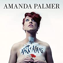 The Art of Asking: How I Learned to Stop Worrying and Let People Help Audiobook by Amanda Palmer Narrated by Amanda Palmer