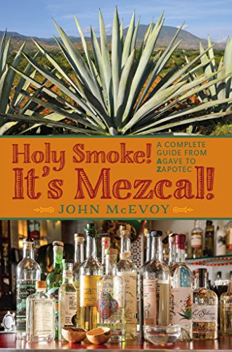 John McEvoy - Holy Smoke! It's Mezcal!: A Complete Guide from Agave to Zapotec