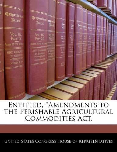 Entitled, ''Amendments to the Perishable Agricultural Commodities Act,