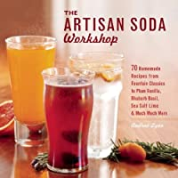 The Artisan Soda Workshop: 75 Homemade Recipes from Fountain Classics to Rhubarb Basil, Sea Salt Lime, Cold-Brew Coffee and Much Much More by Ulysses Press
