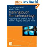 Trainingsbuch Fernsehreportage: Reporterglück und wie man es macht - Regeln, Tipps und Tricks. Mit Sonderteil...
