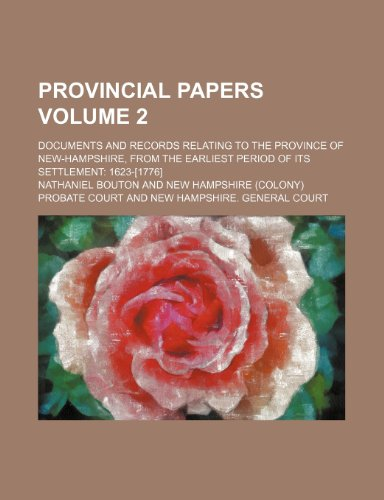 Provincial papers Volume 2; Documents and records relating to the province of New-Hampshire, from the earliest period of its settlement 1623-[1776]