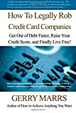 How to Legally Rob Credit-Card Companies: Get Out of Debt Faster, Raise Your Credit Score, and Finally Live Free! Gerry Marrs