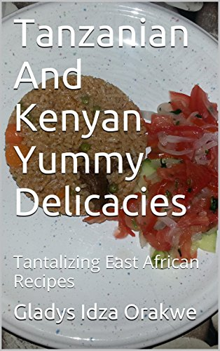 Tanzanian And Kenyan Yummy Delicacies: Tantalizing East African Recipes by Gladys Idza Orakwe