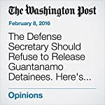 The Defense Secretary Should Refuse to Release Guantanamo Detainees. Here's Why. | Gordon England