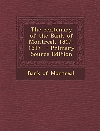 The Centenary of the Bank of Montreal, 1817-1917 - Primary Source Edition