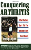 Barbara D. Allan Conquering Arthritis, What Doctors Don't Tell You Because They Don't Know: (9 Secrets I Learned the Hard Way)