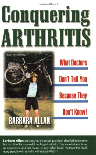 Conquering Arthritis: What Doctors Don't Tell You Because They Don't Know: 9 Secrets I Learned the Hard Way