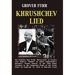 "Khrushchev Lied: The Evidence That Every ""Revelation"" of Stalin's (and Beria's) Crimes in Nikita Khrushchev's Infamous ""Secret Speech"" to the 20th Party Congress of the Communist Party of the Soviet Union on February 25, 1956, is Provably False"