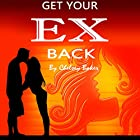 Get Your Ex Back: The Only Guide You Will Ever Need to Get Your Ex Back Fast Hörbuch von Chelsey Baker Gesprochen von: Sangita Chauhan