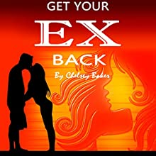 Get Your Ex Back: The Only Guide You Will Ever Need to Get Your Ex Back Fast Audiobook by Chelsey Baker Narrated by Sangita Chauhan
