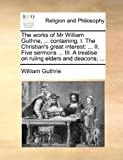 The works of Mr William Guthrie, ... containing, I. The Christian's great interest: ... II. Five sermons ... III. A treatise on ruling elders and deacons; ... (1140698915) by Guthrie, William