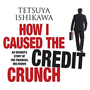 How I Caused the Credit Crunch: An Insider's Story of the Financial Meltdown | [Tetsuya Ishikawa]