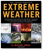 Extreme Weather: Understanding the Science of Hurricanes, Tornadoes, Floods, Heat Waves, Snow Storms, Global Warming, and Other Atmospheric Disturbances