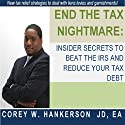 End the Tax Nightmare: Insider Secrets to Beat the IRS and Reduce Your Tax Debt! (       UNABRIDGED) by Corey W. Hankerson JD EA Narrated by Caroline Miller