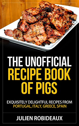 The Unofficial Recipe Book of PIGS: Exquisitely Delightful Recipes from Portugal, Italy, Greece, Spain by Julien Robideaux