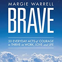 Brave: 50 Everyday Acts of Courage to Thrive in Work, Love and Life (       UNABRIDGED) by Margie Warrell Narrated by Margie Warrell